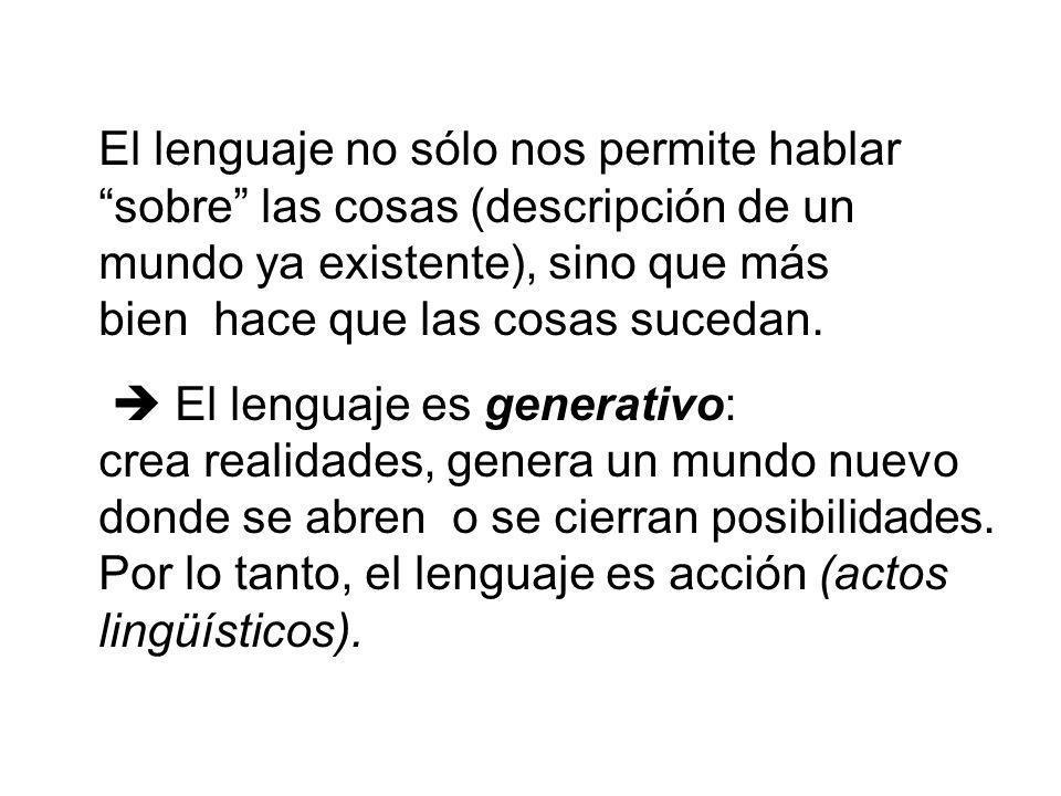 El lenguaje no sólo nos permite hablar sobre las cosas (descripción de un mundo ya existente), sino que más bien hace que las cosas sucedan. El lengua