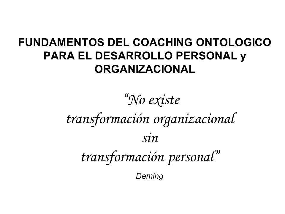 FUNDAMENTOS DEL COACHING ONTOLOGICO PARA EL DESARROLLO PERSONAL y ORGANIZACIONAL No existe transformación organizacional sin transformación personal D