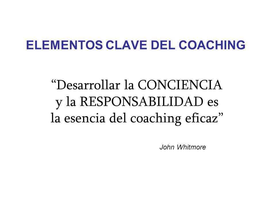 ELEMENTOS CLAVE DEL COACHING Desarrollar la CONCIENCIA y la RESPONSABILIDAD es la esencia del coaching eficaz John Whitmore