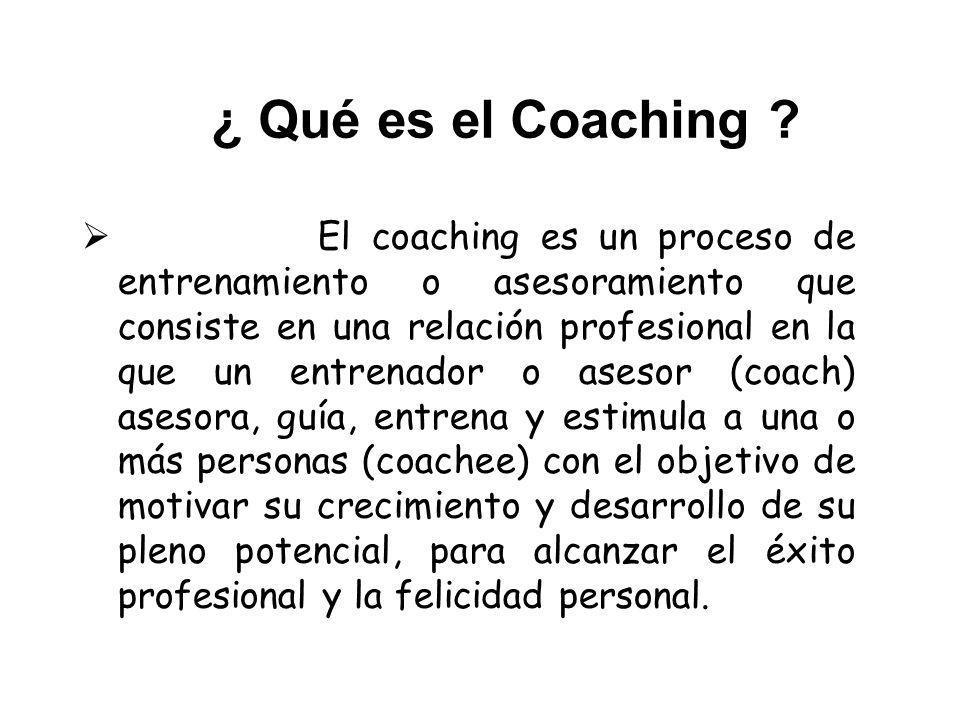 ¿ Qué es el Coaching ? El coaching es un proceso de entrenamiento o asesoramiento que consiste en una relación profesional en la que un entrenador o a