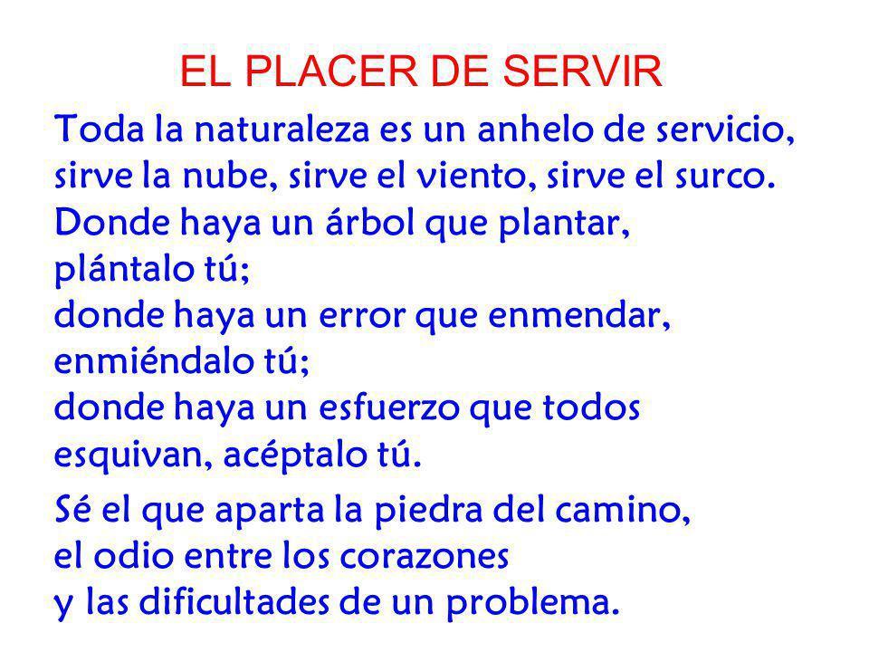 EL PLACER DE SERVIR Toda la naturaleza es un anhelo de servicio, sirve la nube, sirve el viento, sirve el surco. Donde haya un árbol que plantar, plán