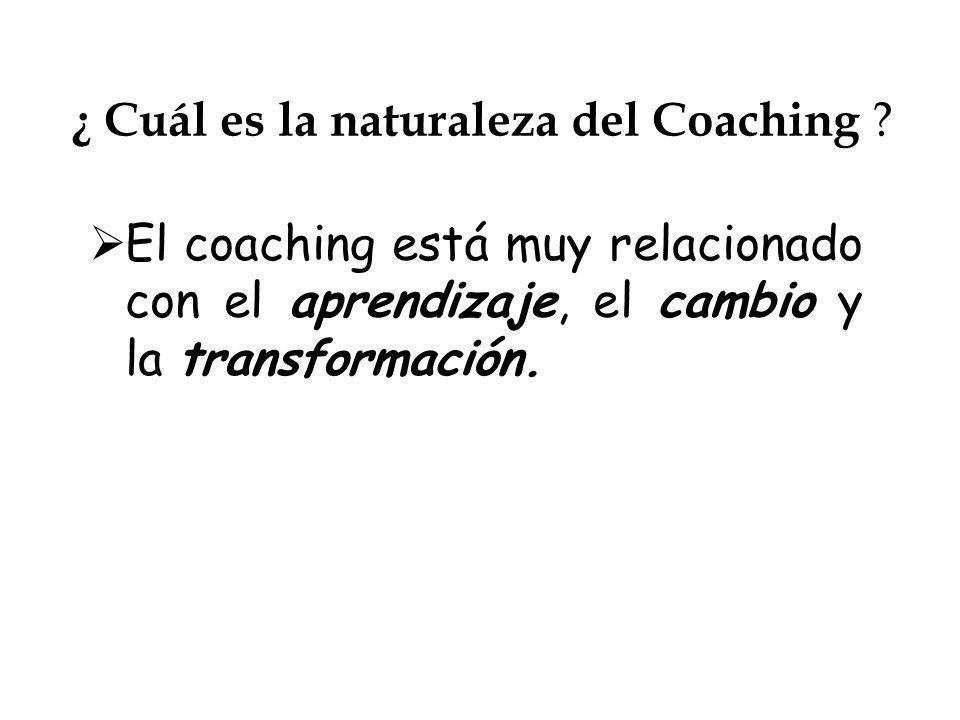 ¿ Cuál es la naturaleza del Coaching ? El coaching está muy relacionado con el aprendizaje, el cambio y la transformación.
