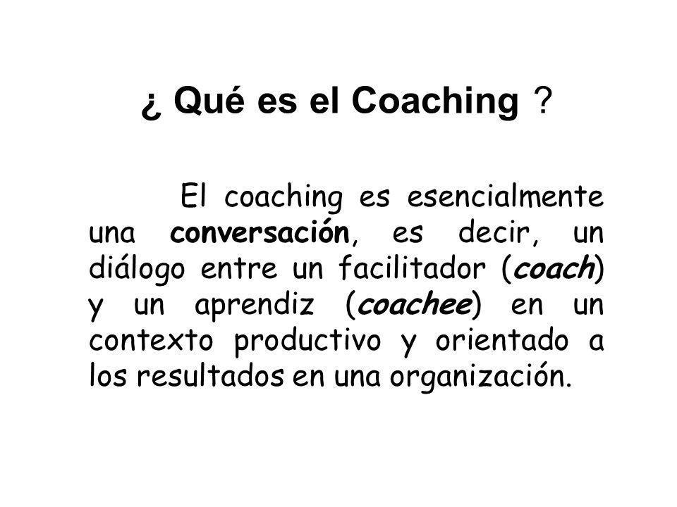 ¿ Qué es el Coaching ? El coaching es esencialmente una conversación, es decir, un diálogo entre un facilitador (coach) y un aprendiz (coachee) en un
