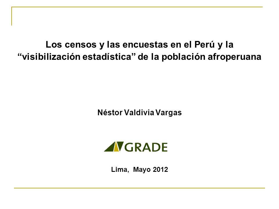 Los censos y las encuestas en el Perú y la visibilización estadística de la población afroperuana Néstor Valdivia Vargas Lima, Mayo 2012