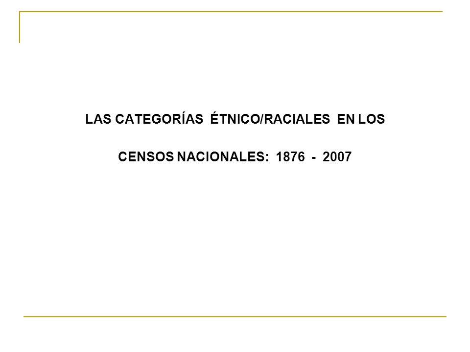 LAS CATEGORÍAS ÉTNICO/RACIALES EN LOS CENSOS NACIONALES: 1876 - 2007