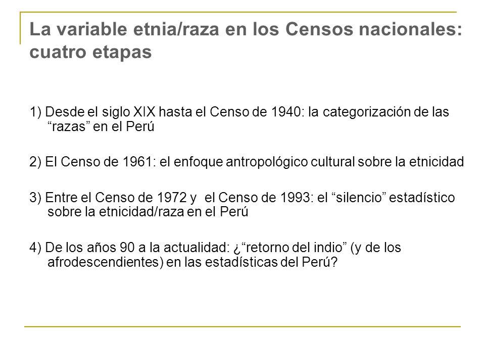 La variable etnia/raza en los Censos nacionales: cuatro etapas 1) Desde el siglo XIX hasta el Censo de 1940: la categorización de las razas en el Perú 2) El Censo de 1961: el enfoque antropológico cultural sobre la etnicidad 3) Entre el Censo de 1972 y el Censo de 1993: el silencio estadístico sobre la etnicidad/raza en el Perú 4) De los años 90 a la actualidad: ¿retorno del indio (y de los afrodescendientes) en las estadísticas del Perú?