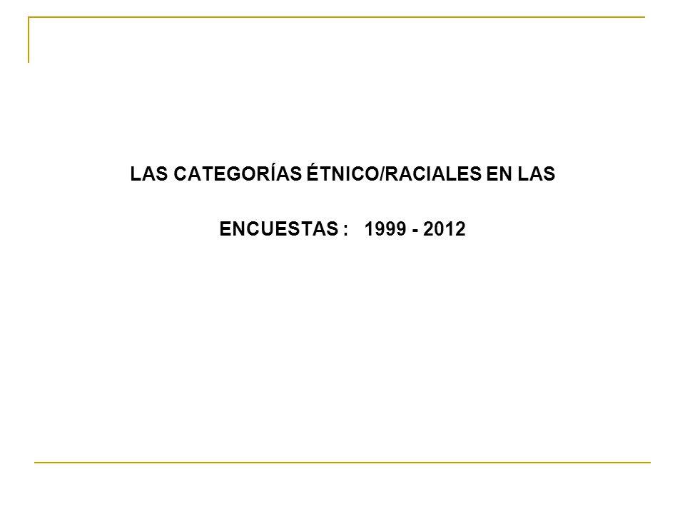 LAS CATEGORÍAS ÉTNICO/RACIALES EN LAS ENCUESTAS : 1999 - 2012