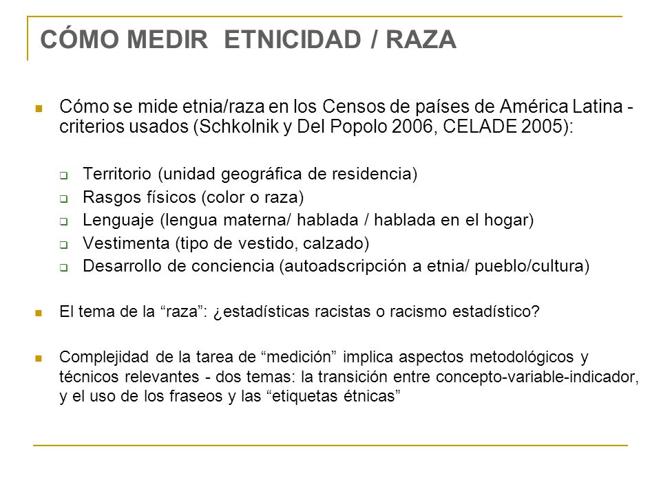 CÓMO MEDIR ETNICIDAD / RAZA Medir etnicidad/raza: del concepto al indicador para cuantificar a un grupo étnico El caso de los indígenas: desde 19.2 % (lengua materna del jefe de hogar) hasta 74.8 % (lugar de nacimiento del jefe del hogar), pasando por 42.6 % (autoidentificación) (Sulmont 2010) Tres ejemplos de la complejidad relacionada al fraseo de la pregunta: Clasificarse étnicamente ya en sí resulta algo ajeno y raro para gran parte de los peruanos: frente a la pregunta de autoadscripción étnica de la ENAHO, el 43.7% no comprendió esta pregunta quedándose callados o respondiendo rápidamente, o también solicitando al entrevistador reformulación o explicación (Valdivia 2011: 152) Cambios en los resultados según fraseo introductorio.