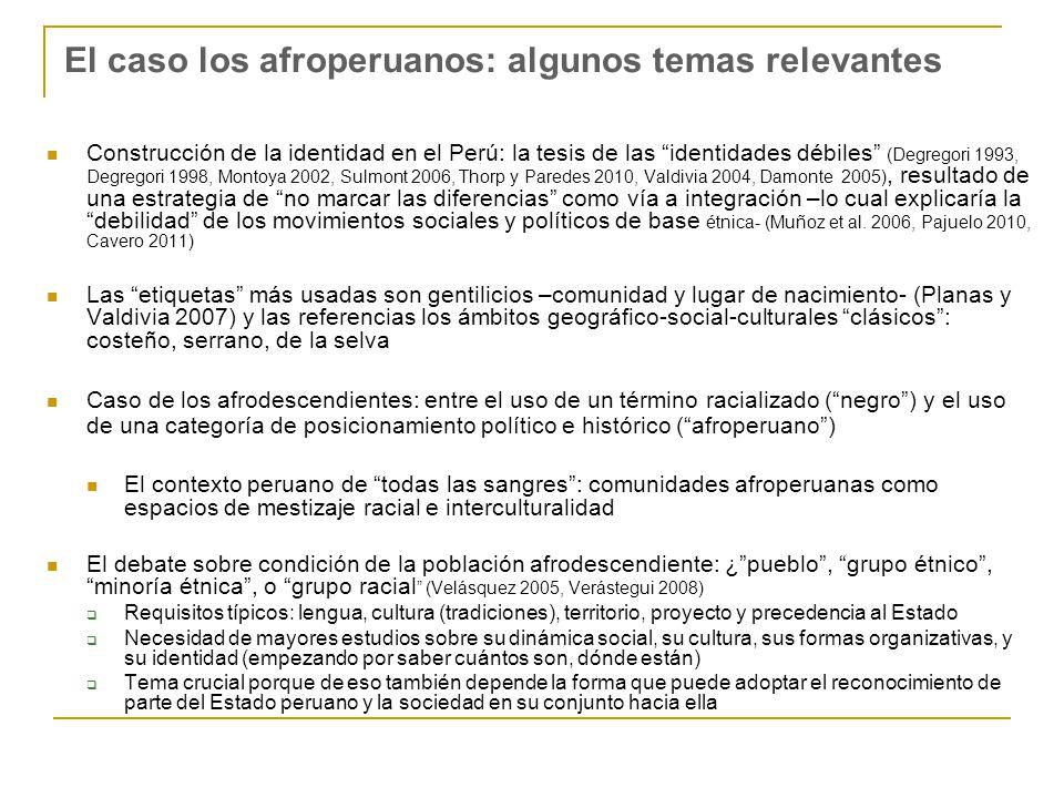 El caso los afroperuanos: algunos temas relevantes Construcción de la identidad en el Perú: la tesis de las identidades débiles (Degregori 1993, Degregori 1998, Montoya 2002, Sulmont 2006, Thorp y Paredes 2010, Valdivia 2004, Damonte 2005), resultado de una estrategia de no marcar las diferencias como vía a integración –lo cual explicaría la debilidad de los movimientos sociales y políticos de base étnica- (Muñoz et al.