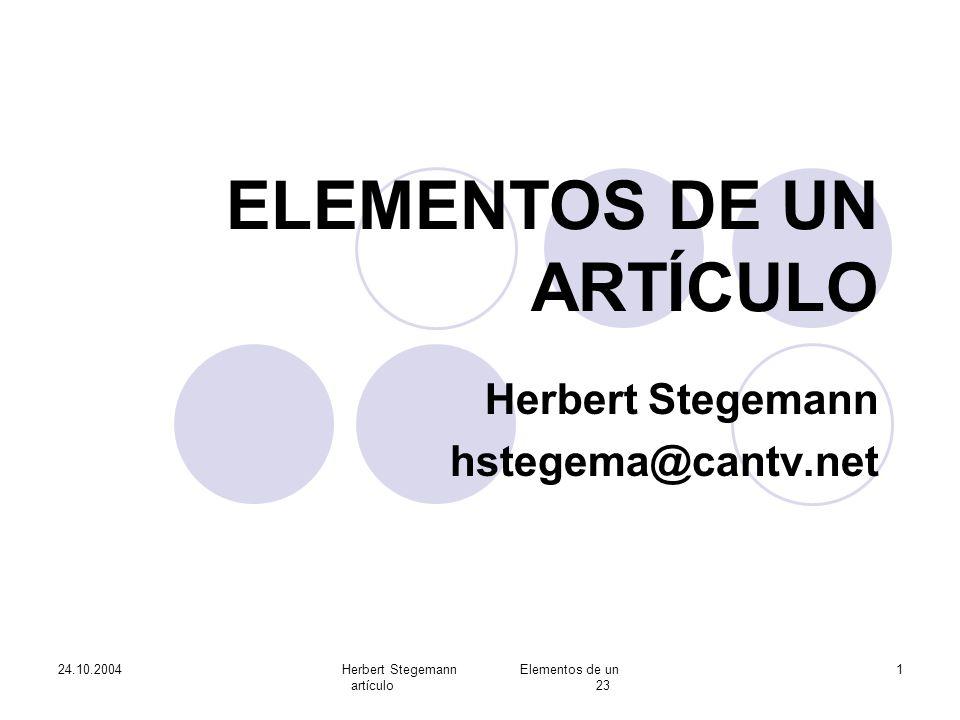 24.10.2004Herbert Stegemann Elementos de un artículo 23 12 Resumen, sus elementos Objetivo y alcance de la investigación Métodos empleados Resultados, resumidos Conclusiones principales Redactado en pretérito Todo su contenido debe estar en texto!