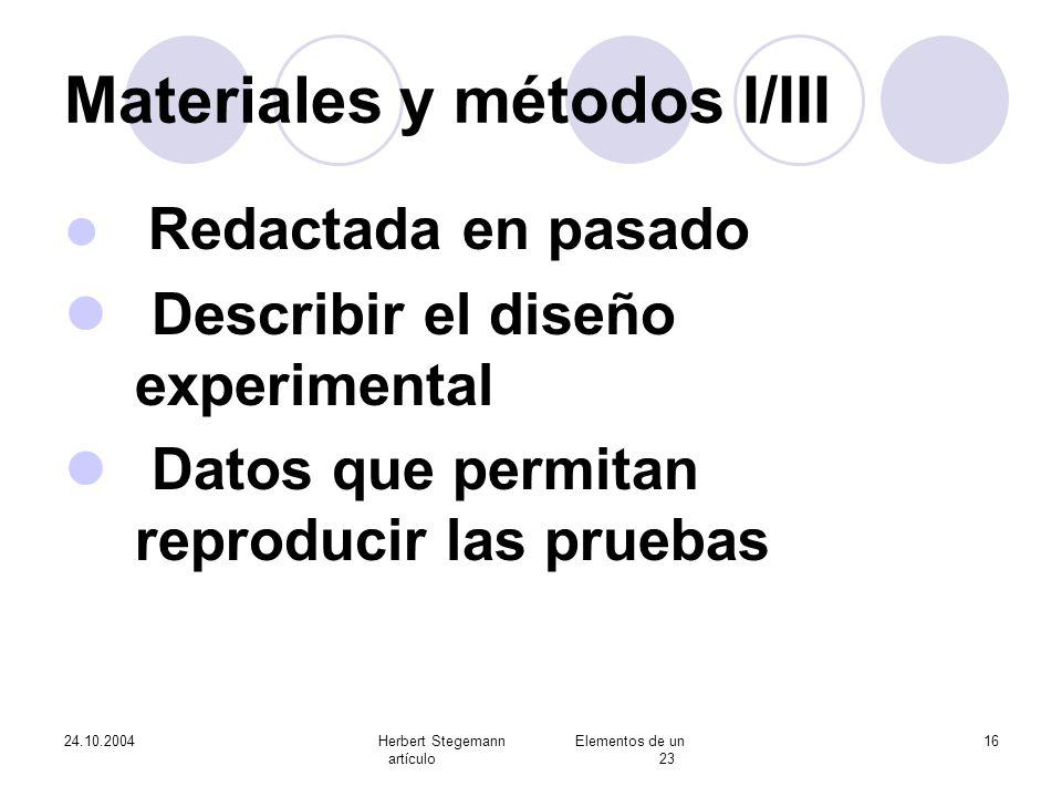 24.10.2004Herbert Stegemann Elementos de un artículo 23 16 Materiales y métodos I/III Redactada en pasado Describir el diseño experimental Datos que p