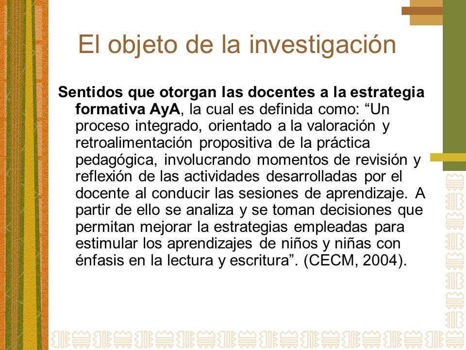El objeto de la investigación Sentidos que otorgan las docentes a la estrategia formativa AyA, la cual es definida como: Un proceso integrado, orienta