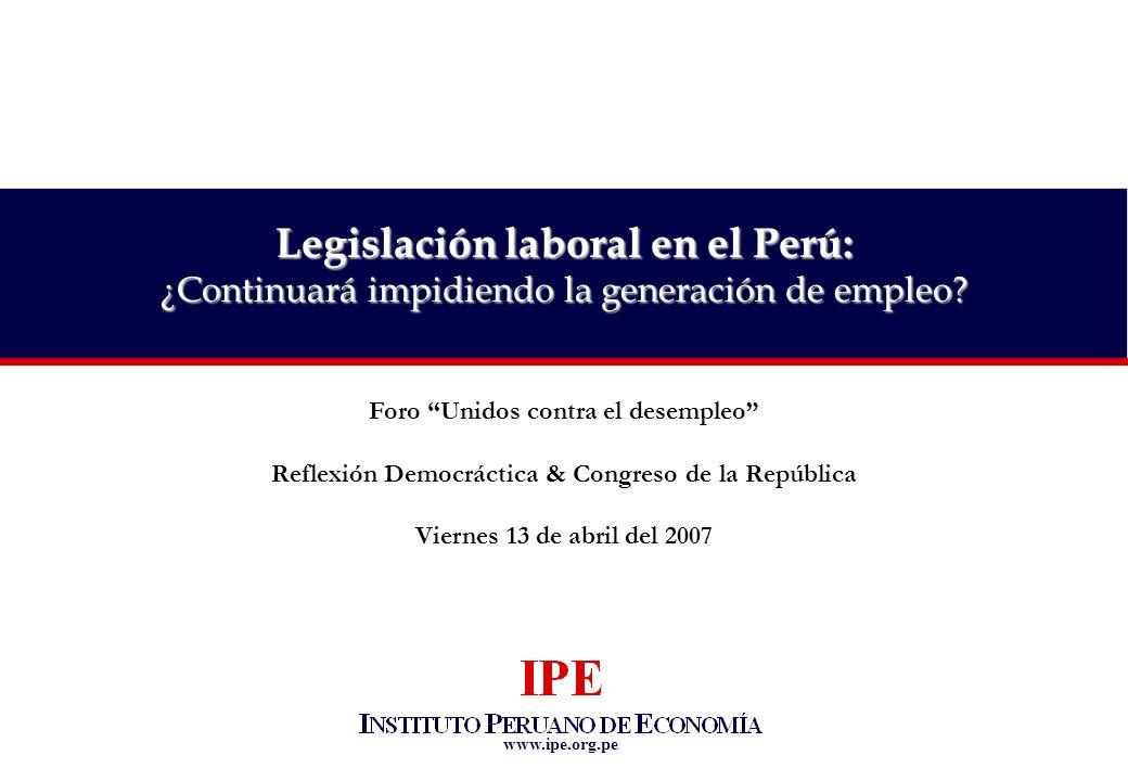 www.ipe.org.pe Foro Unidos contra el desempleo Reflexión Democráctica & Congreso de la República Viernes 13 de abril del 2007 Legislación laboral en el Perú: ¿Continuará impidiendo la generación de empleo?