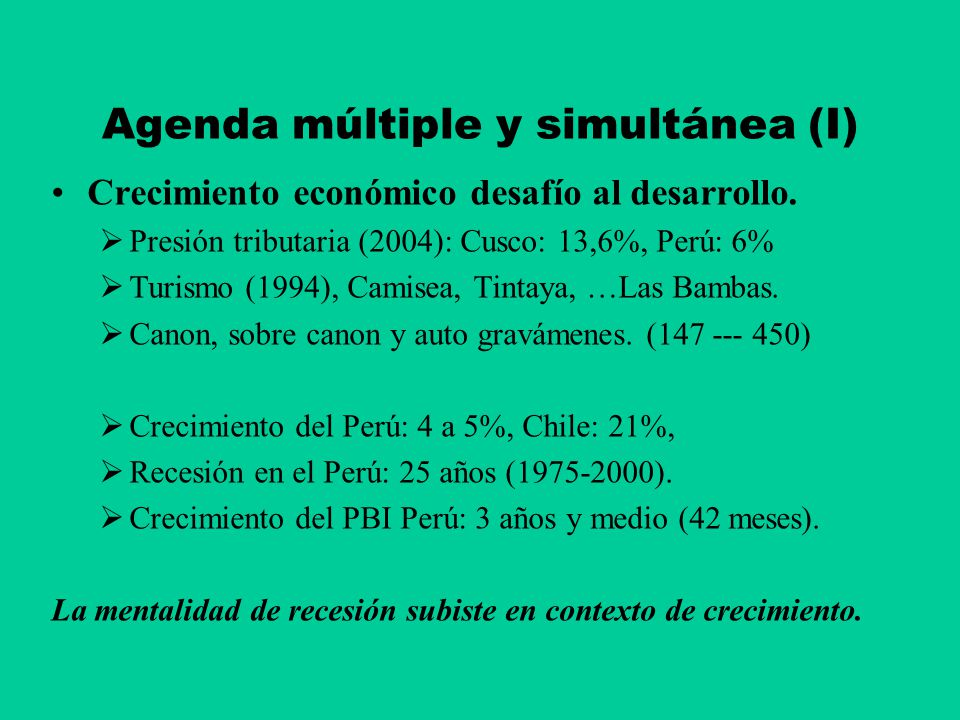 Agenda múltiple y simultánea (I) Crecimiento económico desafío al desarrollo. Presión tributaria (2004): Cusco: 13,6%, Perú: 6% Turismo (1994), Camise