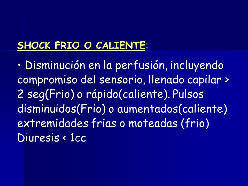 SHOCK FRIO O CALIENTE: Disminución en la perfusión, incluyendo compromiso del sensorio, llenado capilar > 2 seg(Frio) o rápido(caliente). Pulsos dismi