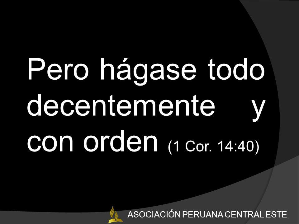 Pero hágase todo decentemente y con orden (1 Cor. 14:40) ASOCIACIÓN PERUANA CENTRAL ESTE