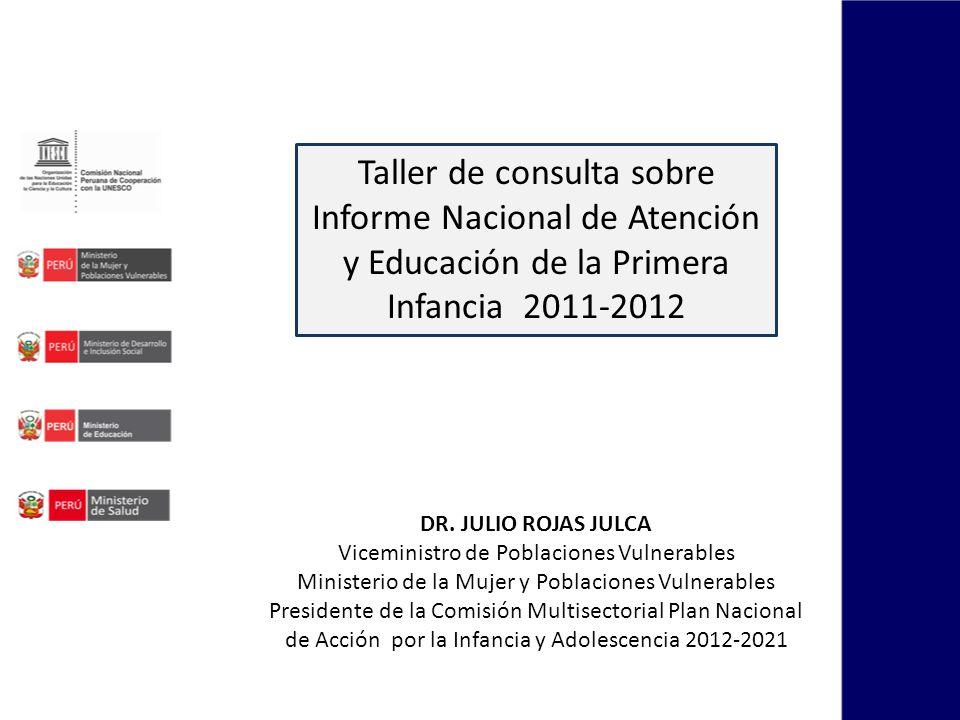 Taller de consulta sobre Informe Nacional de Atención y Educación de la Primera Infancia 2011-2012 DR. JULIO ROJAS JULCA Viceministro de Poblaciones V