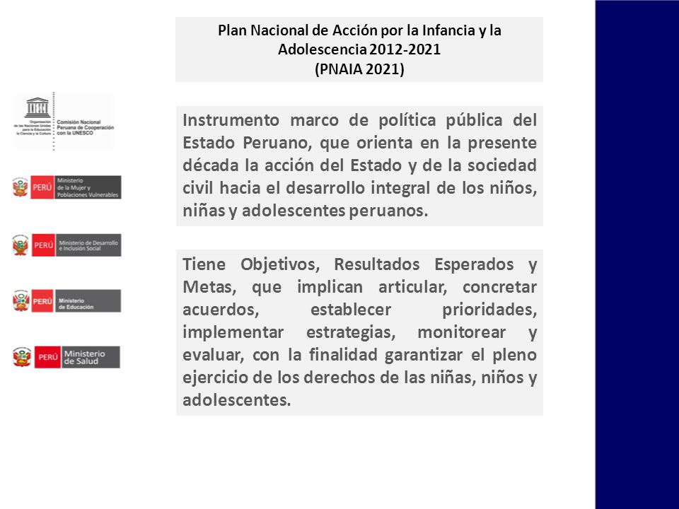 Instrumento marco de política pública del Estado Peruano, que orienta en la presente década la acción del Estado y de la sociedad civil hacia el desarrollo integral de los niños, niñas y adolescentes peruanos.