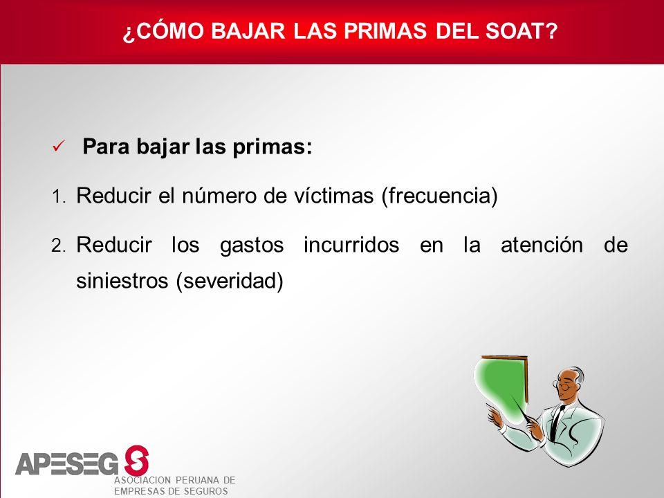 ASOCIACION PERUANA DE EMPRESAS DE SEGUROS Para bajar las primas: 1. Reducir el número de víctimas (frecuencia) 2. Reducir los gastos incurridos en la