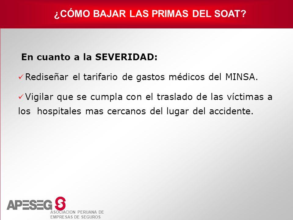 ASOCIACION PERUANA DE EMPRESAS DE SEGUROS En cuanto a la SEVERIDAD: Rediseñar el tarifario de gastos médicos del MINSA. Vigilar que se cumpla con el t