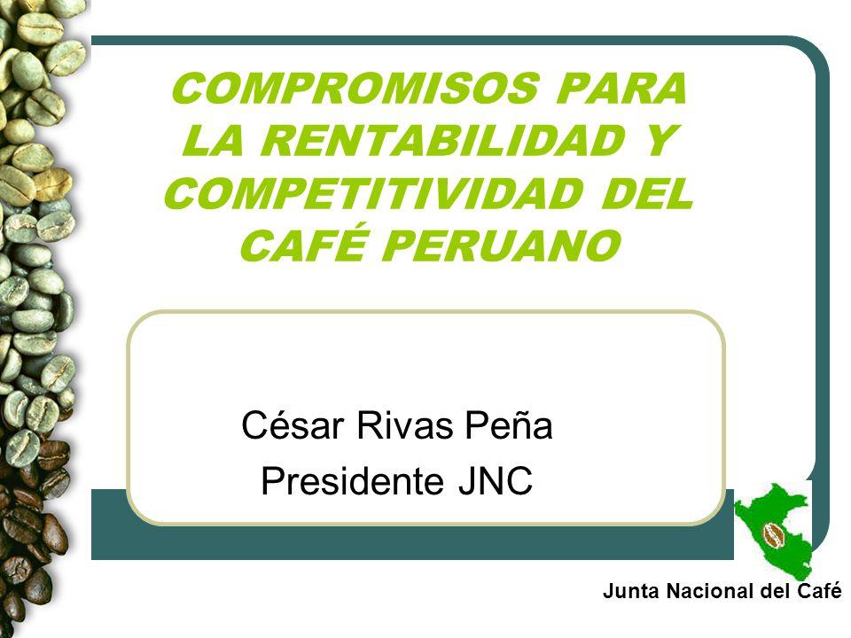 COMPROMISOS PARA LA RENTABILIDAD Y COMPETITIVIDAD DEL CAFÉ PERUANO César Rivas Peña Presidente JNC Junta Nacional del Café