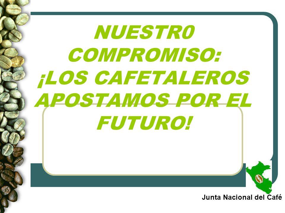 NUESTR0 COMPROMISO: ¡LOS CAFETALEROS APOSTAMOS POR EL FUTURO! Junta Nacional del Café