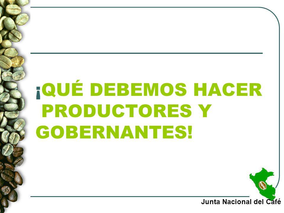 ¡QUÉ DEBEMOS HACER PRODUCTORES Y GOBERNANTES! Junta Nacional del Café