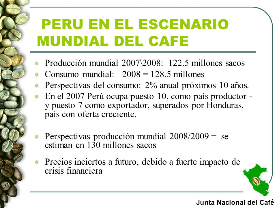 PERU EN EL ESCENARIO MUNDIAL DEL CAFE Producción mundial 2007\2008: 122.5 millones sacos Consumo mundial: 2008 = 128.5 millones Perspectivas del consu