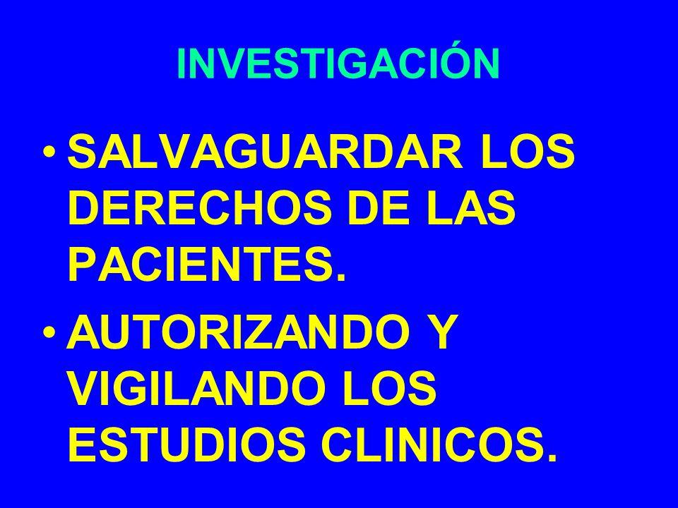 INVESTIGACIÓN SALVAGUARDAR LOS DERECHOS DE LAS PACIENTES. AUTORIZANDO Y VIGILANDO LOS ESTUDIOS CLINICOS.