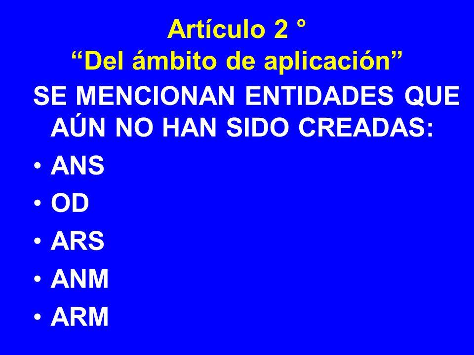 Artículo 2 ° Del ámbito de aplicación SE MENCIONAN ENTIDADES QUE AÚN NO HAN SIDO CREADAS: ANS OD ARS ANM ARM