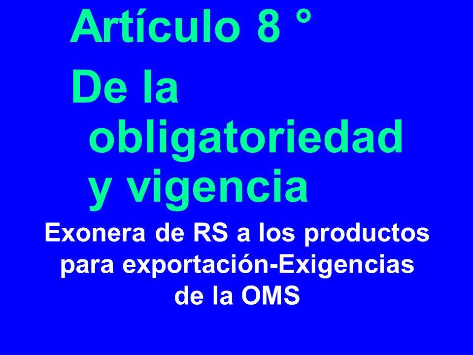 Exonera de RS a los productos para exportación-Exigencias de la OMS Artículo 8 ° De la obligatoriedad y vigencia