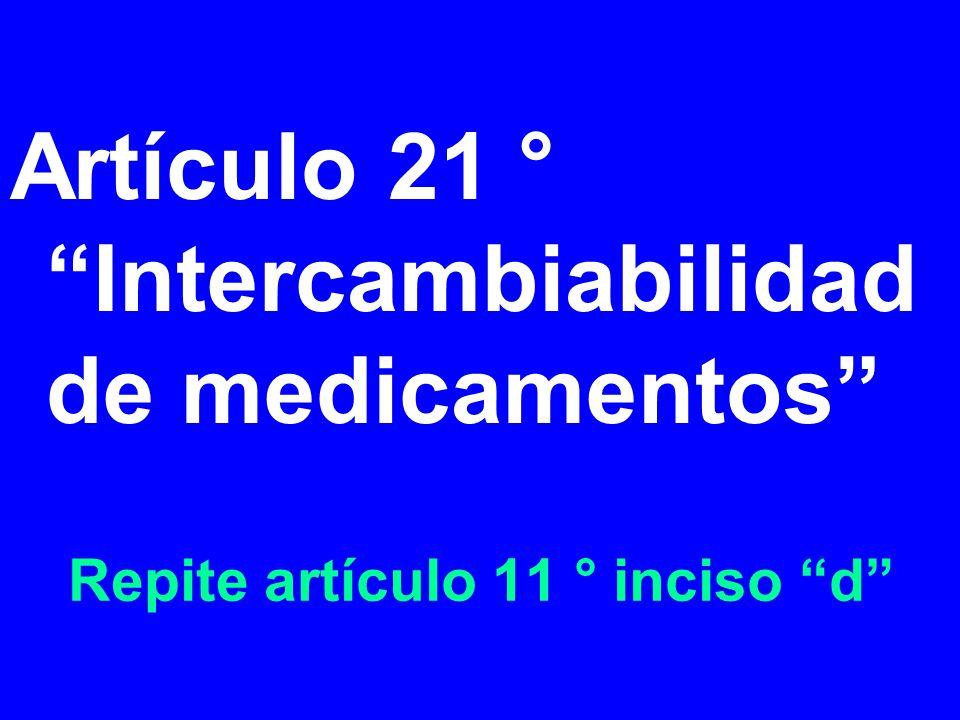 Repite artículo 11 ° inciso d Artículo 21 ° Intercambiabilidad de medicamentos