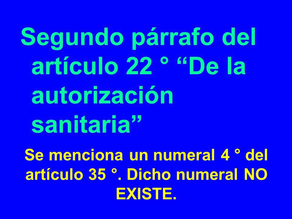 Se menciona un numeral 4 ° del artículo 35 °. Dicho numeral NO EXISTE. Segundo párrafo del artículo 22 ° De la autorización sanitaria