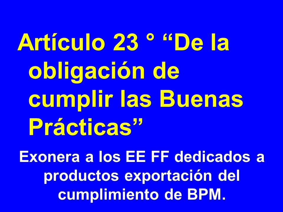Exonera a los EE FF dedicados a productos exportación del cumplimiento de BPM. Artículo 23 ° De la obligación de cumplir las Buenas Prácticas
