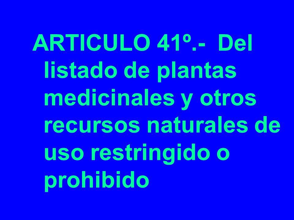 ARTICULO 41º.- Del listado de plantas medicinales y otros recursos naturales de uso restringido o prohibido