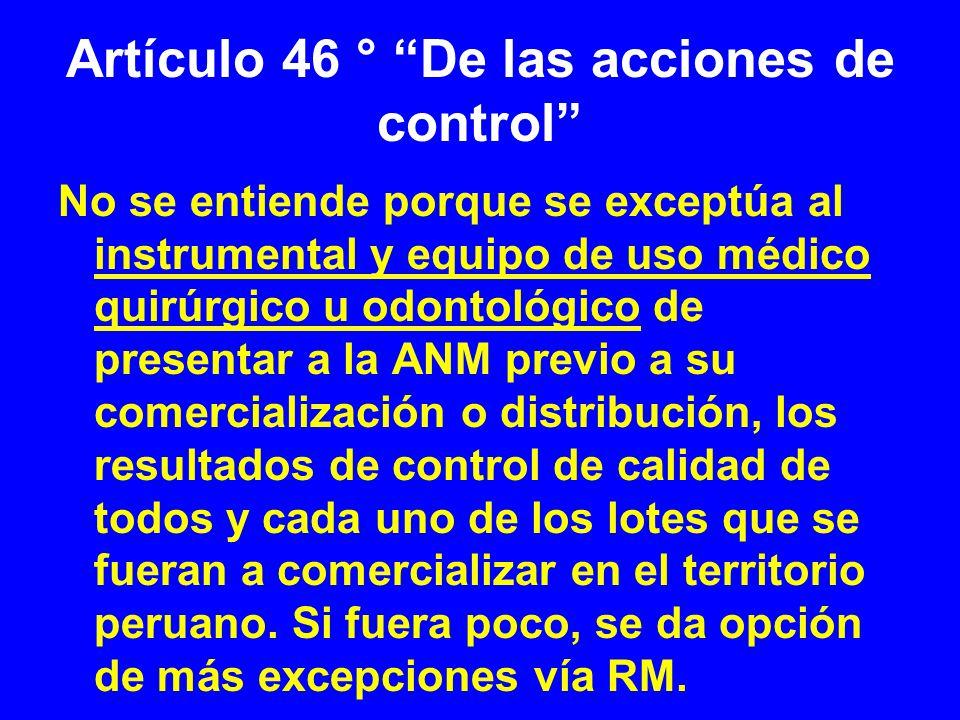 Artículo 46 ° De las acciones de control No se entiende porque se exceptúa al instrumental y equipo de uso médico quirúrgico u odontológico de present