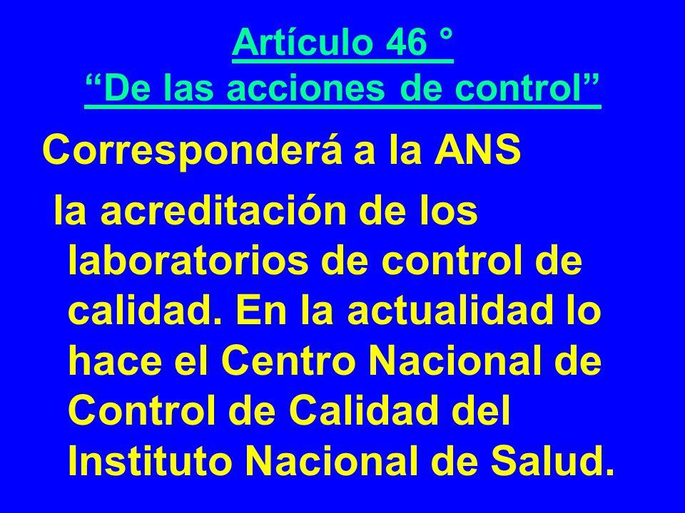 Artículo 46 ° De las acciones de control Corresponderá a la ANS la acreditación de los laboratorios de control de calidad. En la actualidad lo hace el