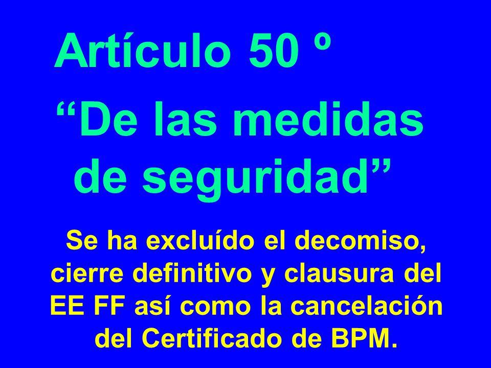Se ha excluído el decomiso, cierre definitivo y clausura del EE FF así como la cancelación del Certificado de BPM. Artículo 50 º De las medidas de seg