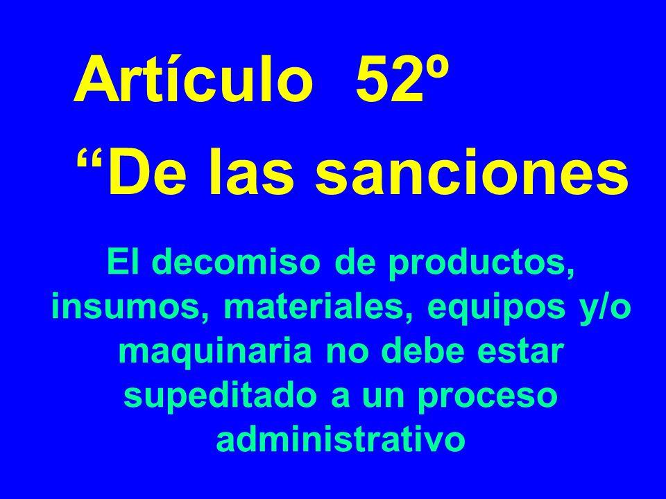 El decomiso de productos, insumos, materiales, equipos y/o maquinaria no debe estar supeditado a un proceso administrativo Artículo 52º De las sancion