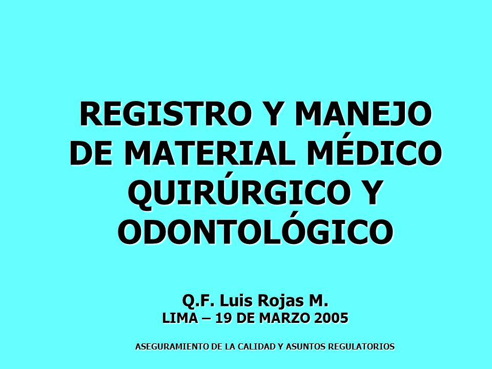 ASEGURAMIENTO DE LA CALIDAD Y ASUNTOS REGULATORIOS REGISTRO Y MANEJO DE MATERIAL MÉDICO QUIRÚRGICO Y ODONTOLÓGICO Q.F. Luis Rojas M. LIMA – 19 DE MARZ