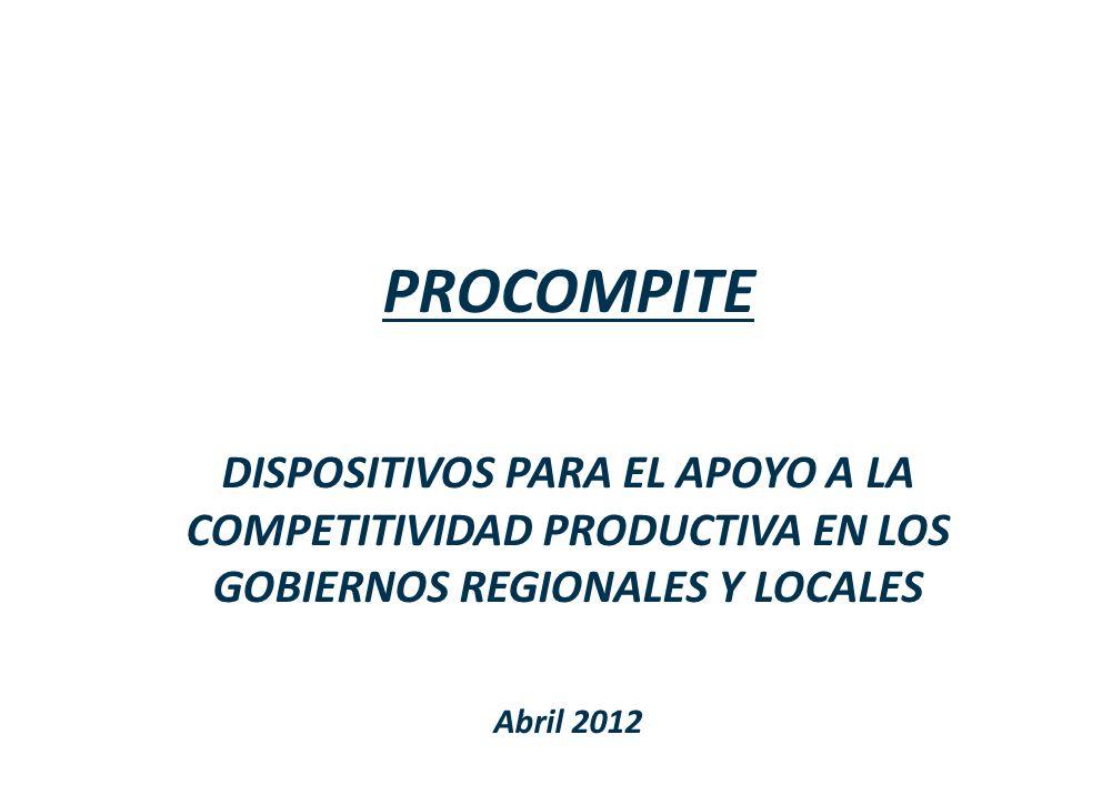 PROCOMPITE DISPOSITIVOS PARA EL APOYO A LA COMPETITIVIDAD PRODUCTIVA EN LOS GOBIERNOS REGIONALES Y LOCALES Abril 2012