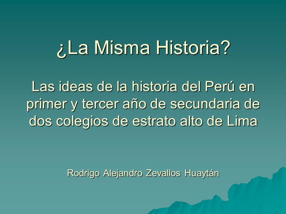 ¿La Misma Historia? Las ideas de la historia del Perú en primer y tercer año de secundaria de dos colegios de estrato alto de Lima Rodrigo Alejandro Z