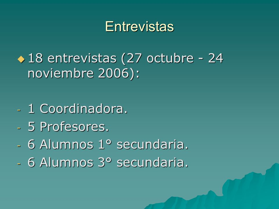 Entrevistas 18 entrevistas (27 octubre - 24 noviembre 2006): 18 entrevistas (27 octubre - 24 noviembre 2006): - 1 Coordinadora. - 5 Profesores. - 6 Al