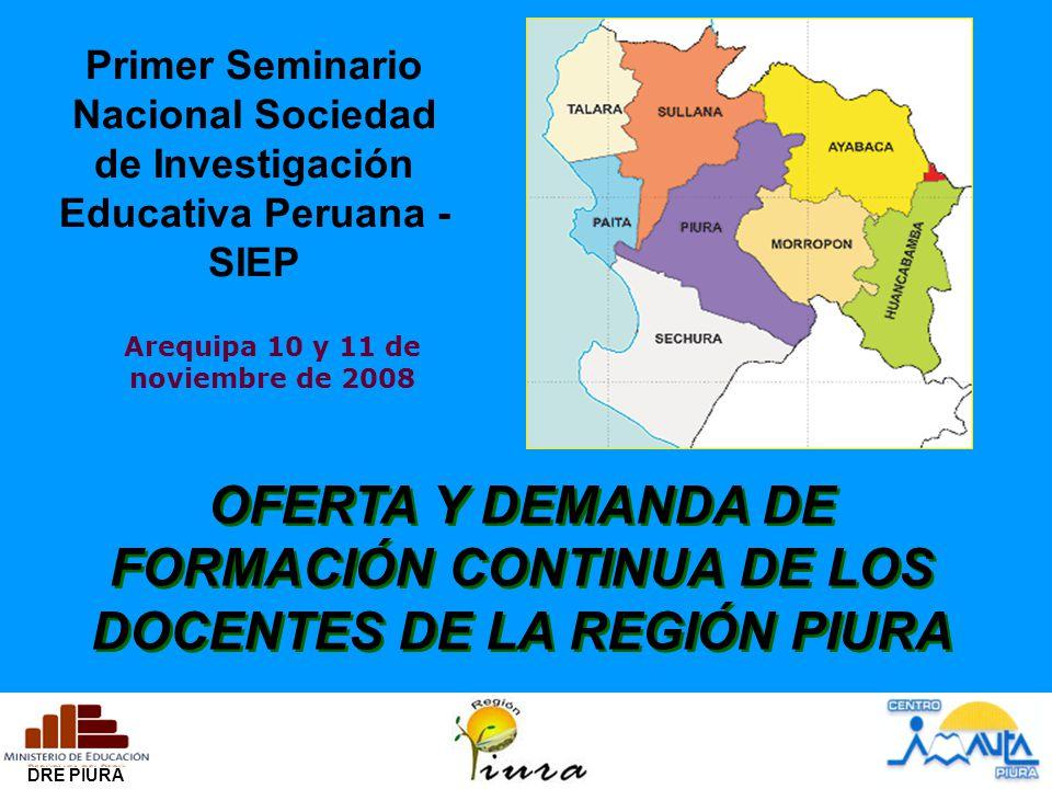 DRE PIURA Primer Seminario Nacional Sociedad de Investigación Educativa Peruana - SIEP Arequipa 10 y 11 de noviembre de 2008 OFERTA Y DEMANDA DE FORMACIÓN CONTINUA DE LOS DOCENTES DE LA REGIÓN PIURA