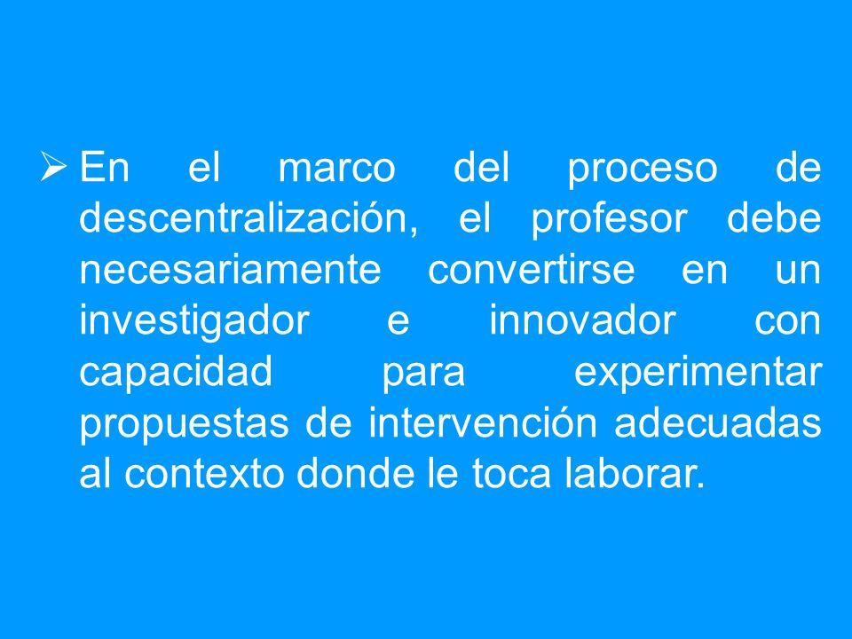 En el marco del proceso de descentralización, el profesor debe necesariamente convertirse en un investigador e innovador con capacidad para experimentar propuestas de intervención adecuadas al contexto donde le toca laborar.
