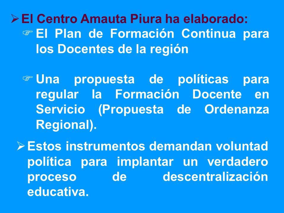 El Centro Amauta Piura ha elaborado: El Plan de Formación Continua para los Docentes de la región Una propuesta de políticas para regular la Formación Docente en Servicio (Propuesta de Ordenanza Regional).