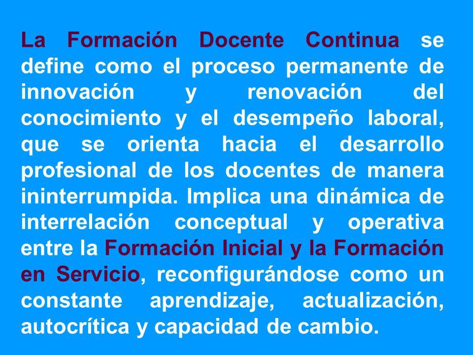 La Formación Docente Continua se define como el proceso permanente de innovación y renovación del conocimiento y el desempeño laboral, que se orienta hacia el desarrollo profesional de los docentes de manera ininterrumpida.