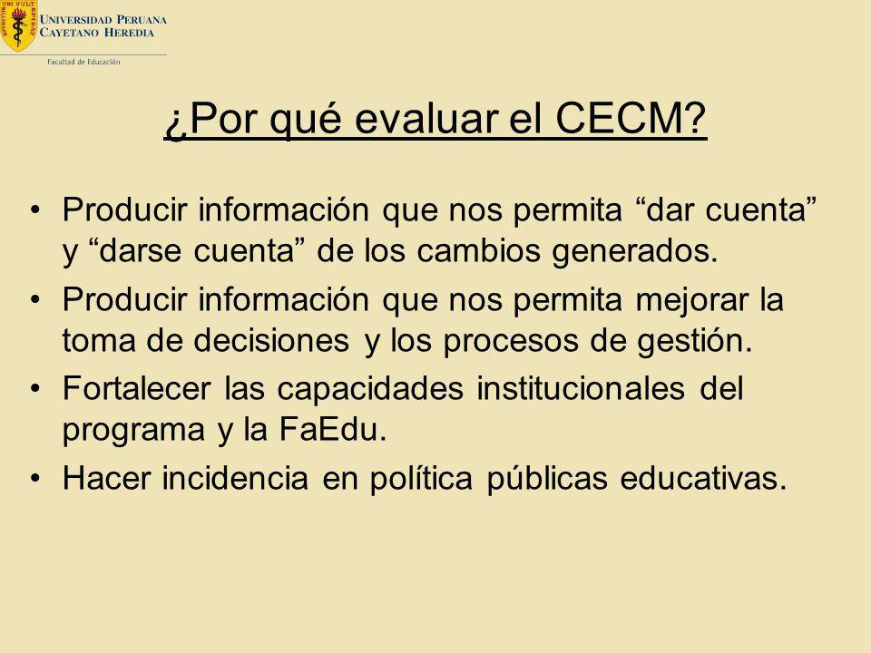 ¿Por qué evaluar el CECM? Producir información que nos permita dar cuenta y darse cuenta de los cambios generados. Producir información que nos permit