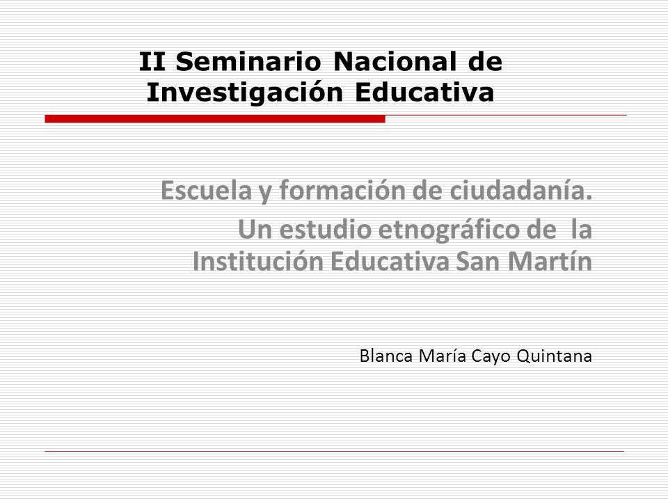 II Seminario Nacional de Investigación Educativa Escuela y formación de ciudadanía. Un estudio etnográfico de la Institución Educativa San Martín Blan