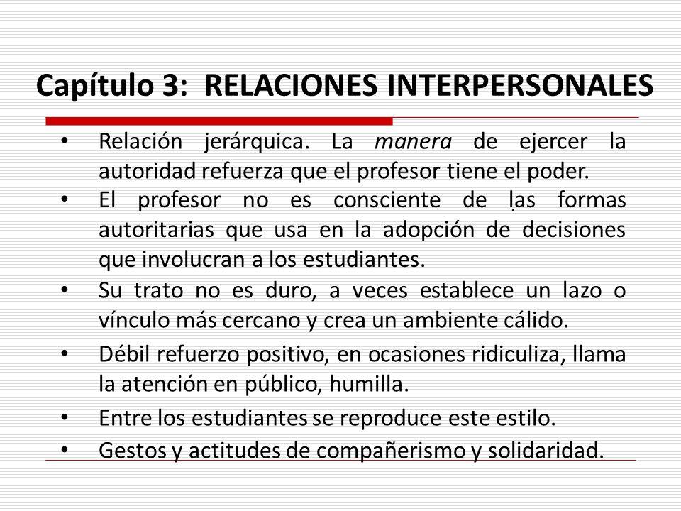 Relación jerárquica. La manera de ejercer la autoridad refuerza que el profesor tiene el poder.. Capítulo 3: RELACIONES INTERPERSONALES El profesor no